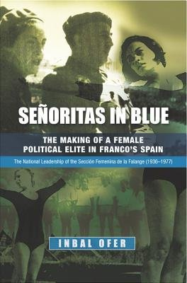 Senoritas in Blue - The Making of a Female Political Elite in Francos Spain -- The National Leadership of the Seccion Femenina...