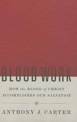 Blood Work - How the Blook of Christ Accomplishes Our Salvation (Hardcover): Anthony J Carter