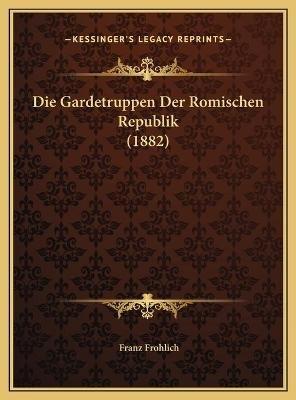 Die Gardetruppen Der Romischen Republik (1882) (German, Hardcover): Franz Frohlich