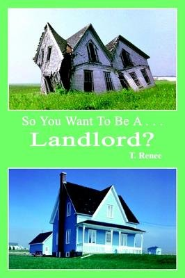 So You Want to Be A . . .Landlord? (Electronic book text): T. Renee