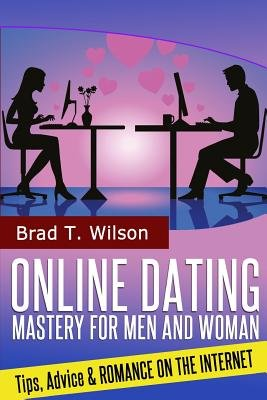 Online Dating Mastery for Men and Women - Tips, Advice and Romance on the Internet (Paperback): Brad T. Wilson