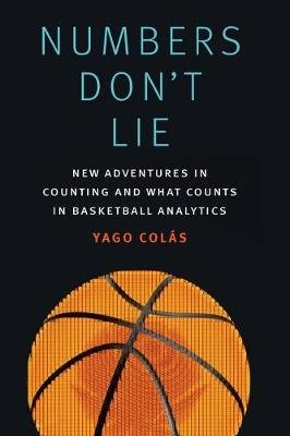 Numbers Don't Lie - New Adventures in Counting and What Counts in Basketball Analytics (Hardcover): Yago Colas