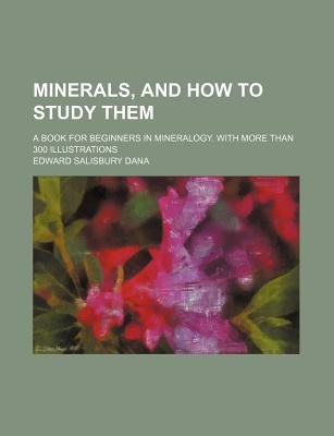 Minerals, and How to Study Them; A Book for Beginners in Mineralogy. with More Than 300 Illustrations (Paperback): Edward...