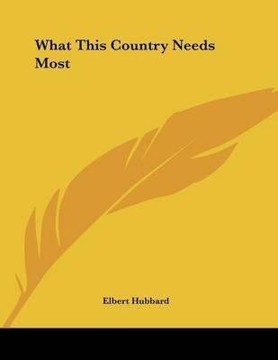What This Country Needs Most (Paperback): Elbert Hubbard