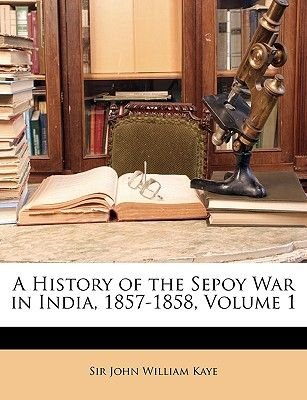 A History of the Sepoy War in India, 1857-1858, Volume 1 (Paperback): John William Kaye