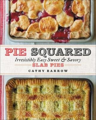 Pie Squared - Irresistibly Easy Sweet and Savory Slab Pies (Hardcover): Cathy Barrow