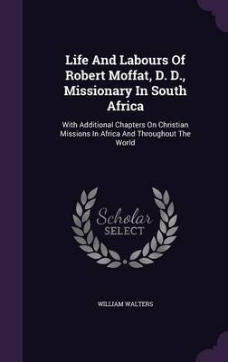 Life and Labours of Robert Moffat, D. D., Missionary in South Africa - With Additional Chapters on Christian Missions in Africa...