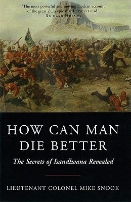 How Can Man Die Better - The Secrets of Isandlwana Revealed (Paperback): Mike Snook