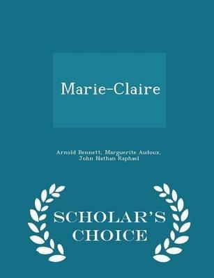 Marie-Claire - Scholar's Choice Edition (Paperback): Arnold Bennett, Marguerite Audoux, John Nathan Raphael