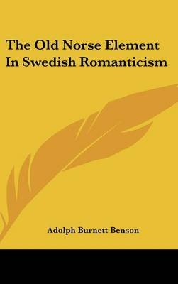The Old Norse Element in Swedish Romanticism (Hardcover): Adolph Burnett Benson