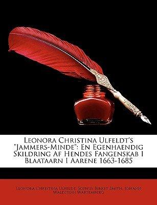 Leonora Christina Ulfeldt's Jammers-Minde - En Egenhaendig Skildring AF Hendes Fangenskab I Blaataarn I Aarene 1663-1685...