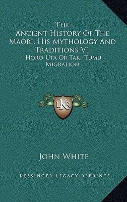 The Ancient History of the Maori, His Mythology and Traditions V1 - Horo-Uta or Taki-Tumu Migration (Hardcover): John White