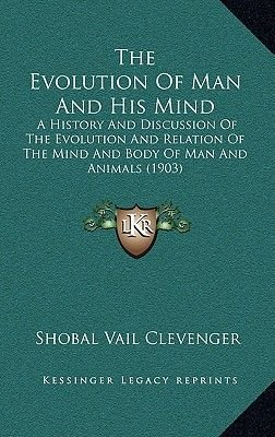 The Evolution Of Man And His Mind - A History And Discussion Of The Evolution And Relation Of The Mind And Body Of Man And...