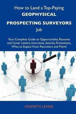 How to Land a Top-Paying Geophysical Prospecting Surveyors Job - Your Complete Guide to Opportunities, Resumes and Cover...