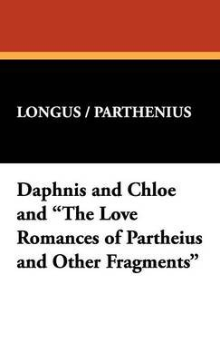 "Daphnis and Chloe and ""The Love Romances of Partheius and Other Fragments"" (Hardcover): /. Parthenius Longus /. Parthenius,..."