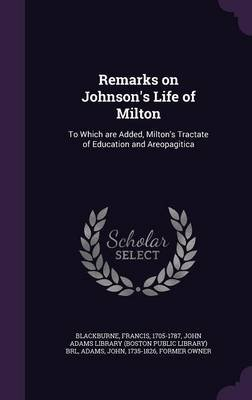Remarks on Johnson's Life of Milton - To Which Are Added, Milton's Tractate of Education and Areopagitica...