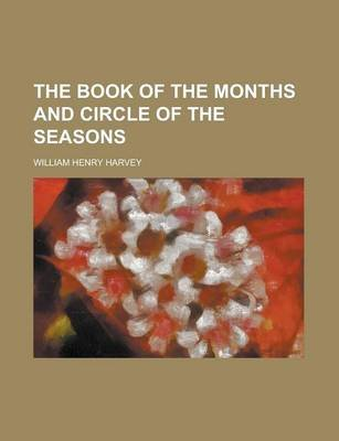 The Book of the Months and Circle of the Seasons (Paperback): Thomas Sedgwick Whalley, William Henry Harvey