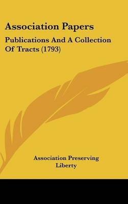 Association Papers - Publications and a Collection of Tracts (1793) (Hardcover): Preserving Liberty Association Preserving...