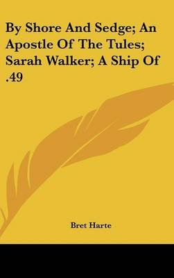 By Shore and Sedge; An Apostle of the Tules; Sarah Walker; A Ship of .49 (Hardcover): Bret Harte