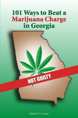101 Ways to Beat a Marijuana Charge in Georgia (Paperback): David Clark