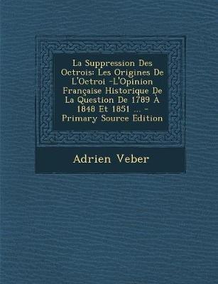 La Suppression Des Octrois - Les Origines de L'Octroi -L'Opinion Francaise Historique de La Question de 1789 a 1848...