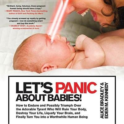 Let's Panic about Babies! - How to Endure and Possibly Triumph Over the Adorable Tyrant Who Will Ruin Your Body, Destroy...