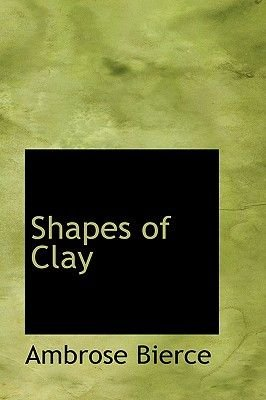 Shapes of Clay (Hardcover): Ambrose Bierce