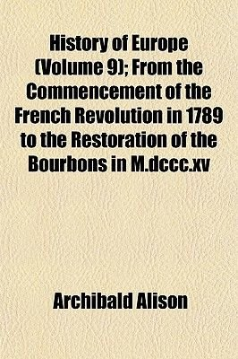 History of Europe (Volume 9); From the Commencement of the French Revolution in 1789 to the Restoration of the Bourbons in...