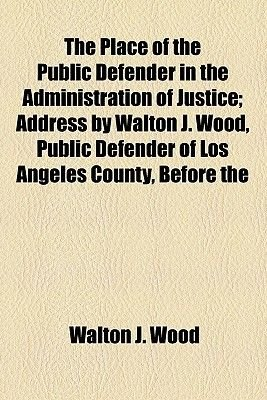 The Place of the Public Defender in the Administration of Justice; Address by Walton J. Wood, Public Defender of Los Angeles...