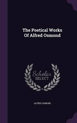 The Poetical Works of Alfred Osmond (Hardcover): Alfred Osmond
