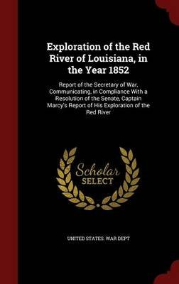 Exploration of the Red River of Louisiana, in the Year 1852 - Report of the Secretary of War, Communicating, in Compliance with...