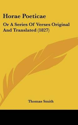 Horae Poeticae - Or a Series of Verses Original and Translated (1827) (Hardcover): Thomas Smith