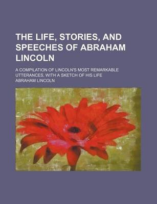 The Life, Stories, and Speeches of Abraham Lincoln; A Compilation of Lincoln's Most Remarkable Utterances, with a Sketch...