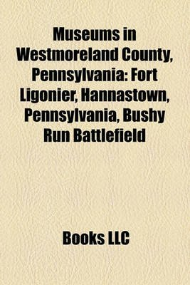 Museums in Westmoreland County, Pennsylvania - Fort Ligonier, Hannastown, Pennsylvania, Bushy Run Battlefield (Paperback):...