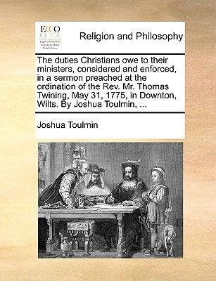 The Duties Christians Owe to Their Ministers, Considered and Enforced, in a Sermon Preached at the Ordination of the REV. Mr....