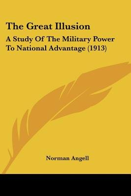 The Great Illusion - A Study of the Military Power to National Advantage (1913) (Paperback, 4th): Norman Angell