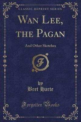 WAN Lee, the Pagan - And Other Sketches (Classic Reprint) (Paperback): Bret Harte