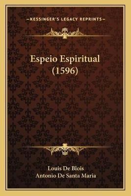 Espeio Espiritual (1596) (Spanish, Paperback): Louis De Blois, Antonio De Santa Maria