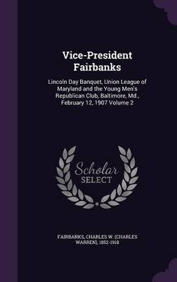 Vice-President Fairbanks - Lincoln Day Banquet, Union League of Maryland and the Young Men's Republican Club, Baltimore,...