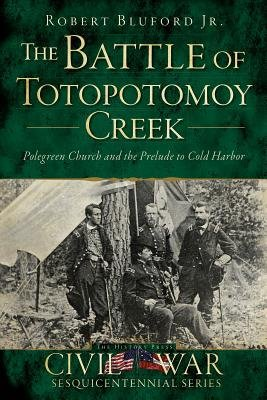 The Battle of Totopotomoy Creek - Polegreen Church and the Prelude to Cold Harbor (Paperback): Robert Bluford
