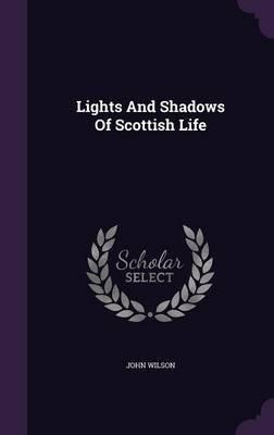 Lights and Shadows of Scottish Life (Hardcover): John Wilson