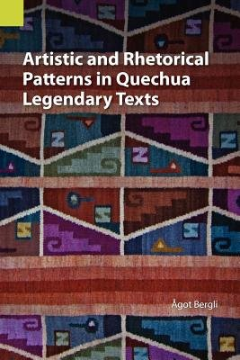 Artistic and Rhetorical Patterns in Quechua Legendary Texts (Paperback): Agot Bergli