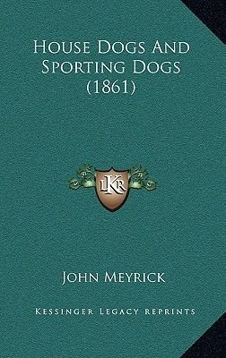 House Dogs and Sporting Dogs (1861) (Hardcover): John Meyrick