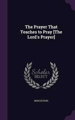 The Prayer That Teaches to Pray [The Lord's Prayer] (Hardcover): Marcus Dods