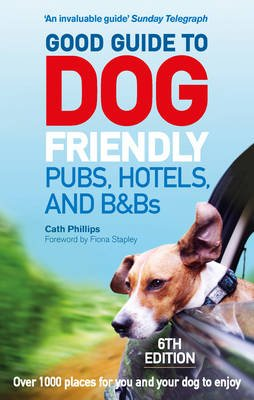 Good Guide to Dog Friendly Pubs, Hotels and B&Bs: 6th Edition (Paperback, 6th edition): Catherine Phillips