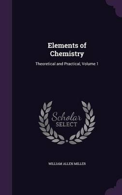 Elements of Chemistry - Theoretical and Practical, Volume 1 (Hardcover): William Allen Miller