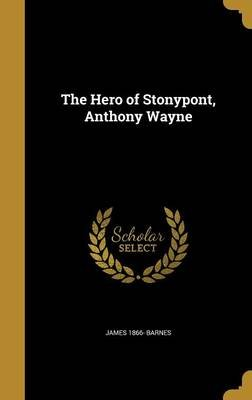 The Hero of Stonypont, Anthony Wayne (Hardcover): James 1866- Barnes