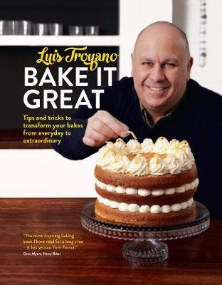 Bake it Great - Tips and tricks to transform your bakes from everyday to extraordinary (Hardcover): Luis Troyano