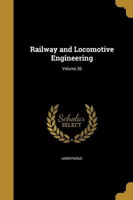 Railway and Locomotive Engineering; Volume 26 (Paperback): Anonymous
