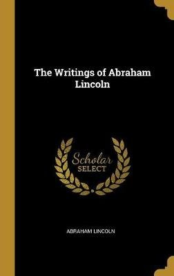 The Writings of Abraham Lincoln (Hardcover): Abraham Lincoln